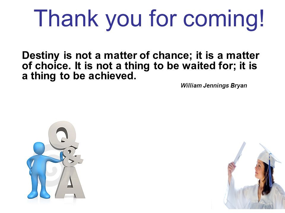 Thank you for coming! Destiny is not a matter of chance; it is a matter of choice. It is not a thing to be waited for; it is a thing to be achieved. W