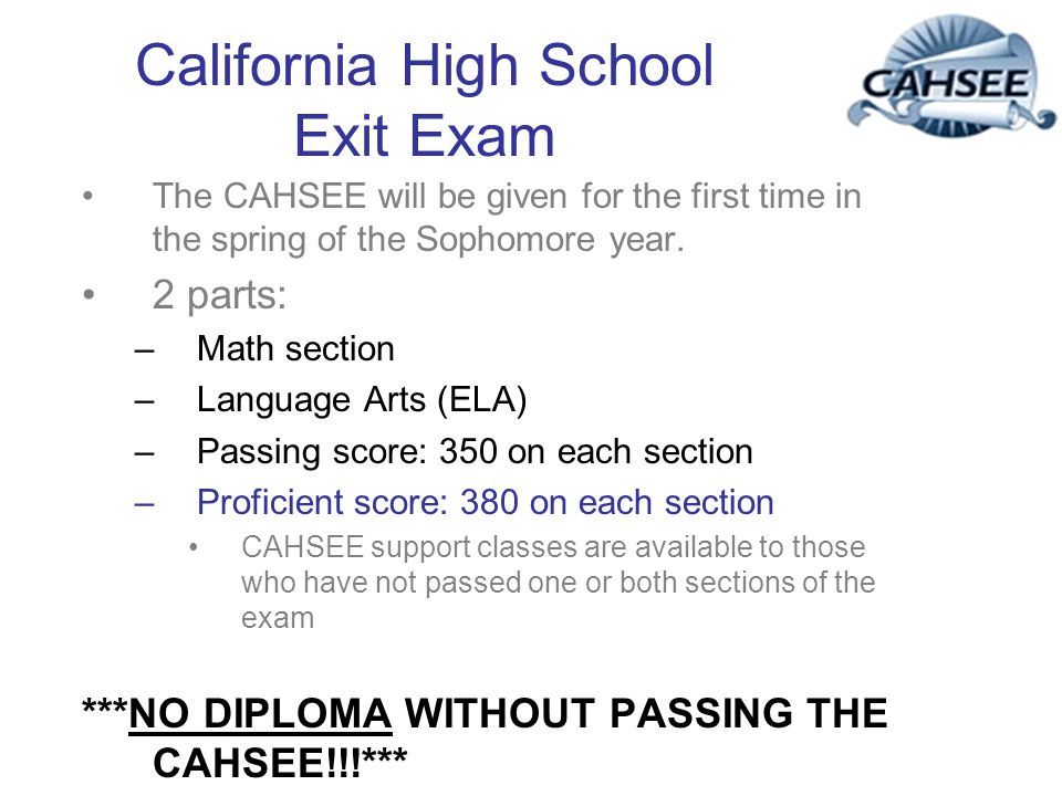 California High School Exit Exam The CAHSEE will be given for the first time in the spring of the Sophomore year. 2 parts: –Math section –Language Art