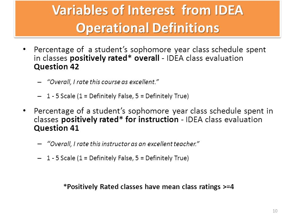 Variables of Interest from IDEA Operational Definitions Percentage of a student's sophomore year class schedule spent in classes positively rated* overall - IDEA class evaluation Question 42 – Overall, I rate this course as excellent. – 1 - 5 Scale (1 = Definitely False, 5 = Definitely True) Percentage of a student's sophomore year class schedule spent in classes positively rated* for instruction - IDEA class evaluation Question 41 – Overall, I rate this instructor as an excellent teacher. – 1 - 5 Scale (1 = Definitely False, 5 = Definitely True) *Positively Rated classes have mean class ratings >=4 10