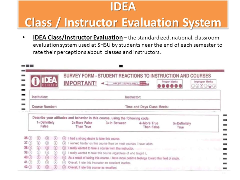 IDEA Class / Instructor Evaluation System IDEA Class/Instructor Evaluation – the standardized, national, classroom evaluation system used at SHSU by students near the end of each semester to rate their perceptions about classes and instructors.