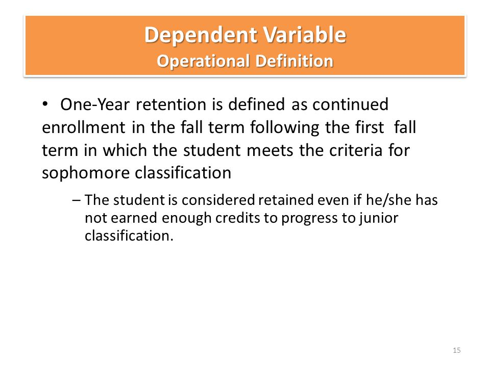 One-Year retention is defined as continued enrollment in the fall term following the first fall term in which the student meets the criteria for sophomore classification –The student is considered retained even if he/she has not earned enough credits to progress to junior classification.