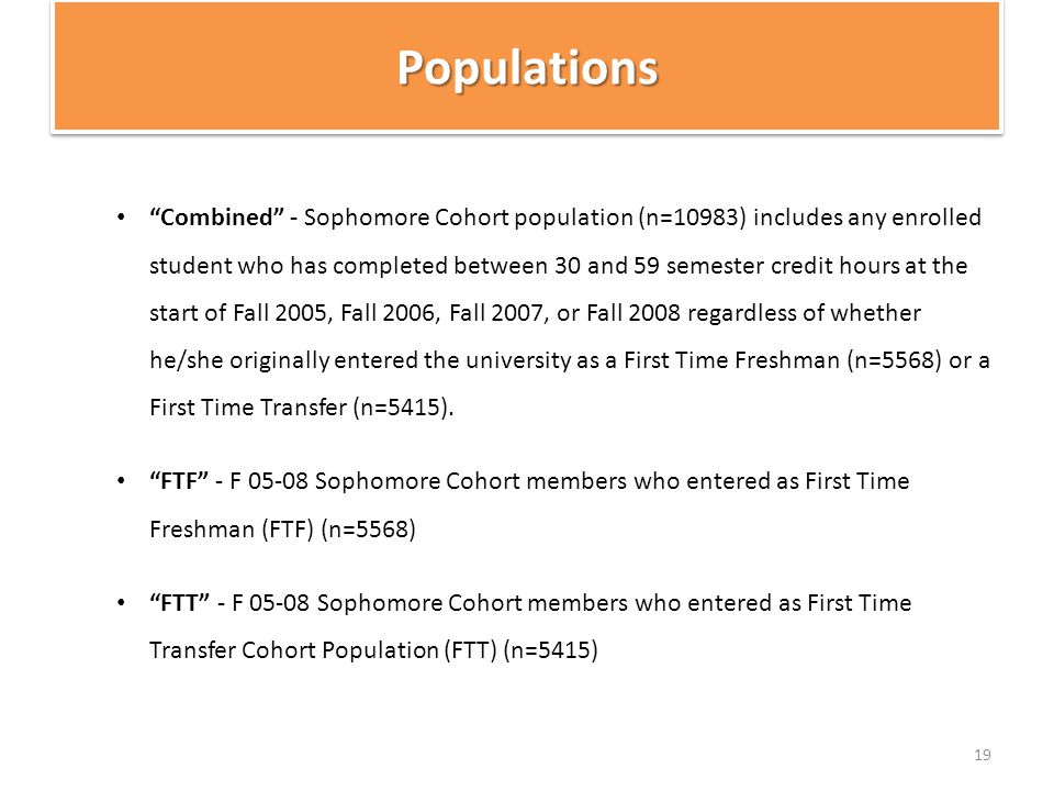 PopulationsPopulations Combined - Sophomore Cohort population (n=10983) includes any enrolled student who has completed between 30 and 59 semester credit hours at the start of Fall 2005, Fall 2006, Fall 2007, or Fall 2008 regardless of whether he/she originally entered the university as a First Time Freshman (n=5568) or a First Time Transfer (n=5415).