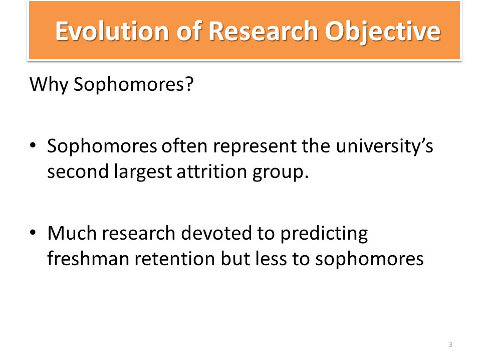 Evolution of Research Objective Why Sophomores? Sophomores often represent the university's second largest attrition group. Much research devoted to p