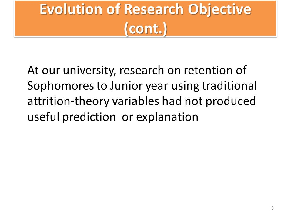 Evolution of Research Objective (cont.) At our university, research on retention of Sophomores to Junior year using traditional attrition-theory variables had not produced useful prediction or explanation 6