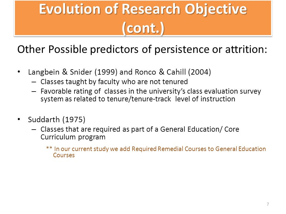 Evolution of Research Objective (cont.) Other Possible predictors of persistence or attrition: Langbein & Snider (1999) and Ronco & Cahill (2004) – Classes taught by faculty who are not tenured – Favorable rating of classes in the university's class evaluation survey system as related to tenure/tenure-track level of instruction Suddarth (1975) – Classes that are required as part of a General Education/ Core Curriculum program ** In our current study we add Required Remedial Courses to General Education Courses 7
