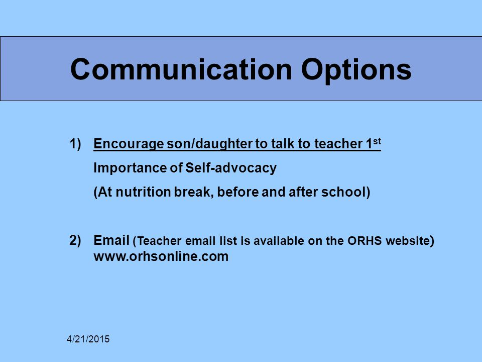 Communication Options 1)Encourage son/daughter to talk to teacher 1 st Importance of Self-advocacy (At nutrition break, before and after school) 2)Email (Teacher email list is available on the ORHS website ) www.orhsonline.com 4/21/2015