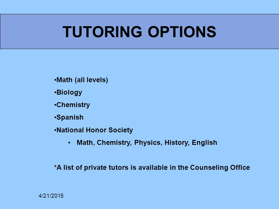TUTORING OPTIONS Math (all levels) Biology Chemistry Spanish National Honor Society Math, Chemistry, Physics, History, English *A list of private tutors is available in the Counseling Office 4/21/2015
