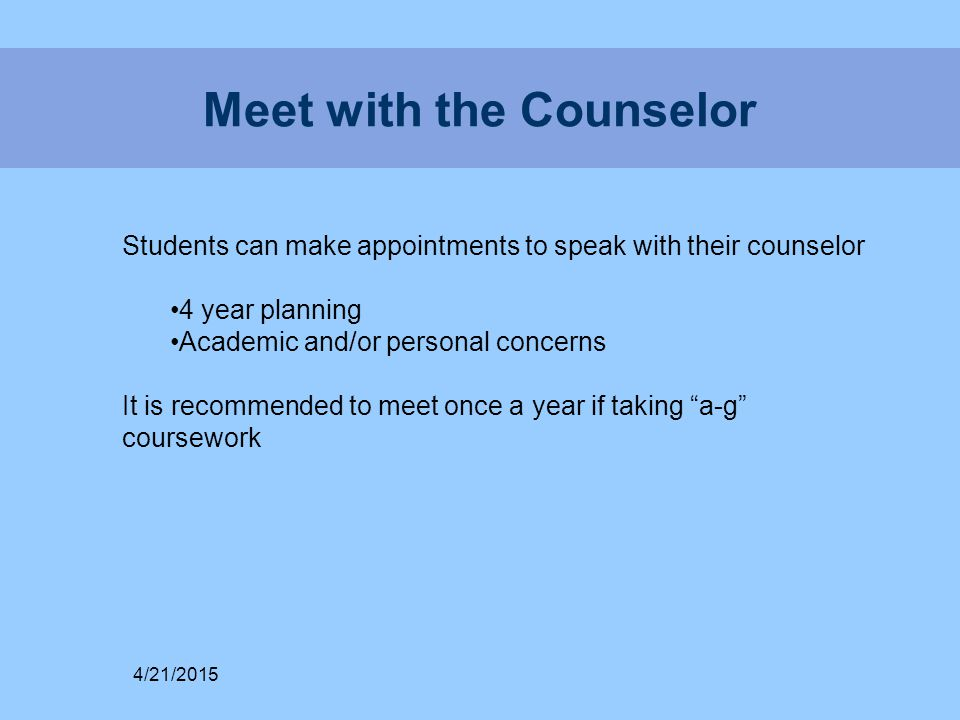 Meet with the Counselor Students can make appointments to speak with their counselor 4 year planning Academic and/or personal concerns It is recommended to meet once a year if taking a-g coursework 4/21/2015