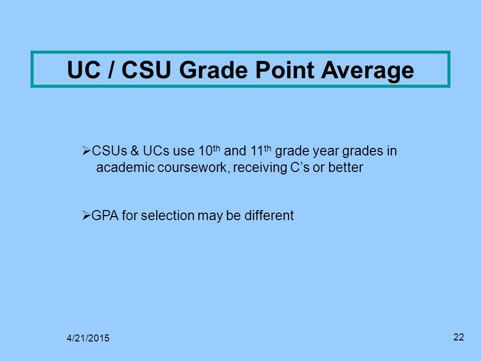 22 UC / CSU Grade Point Average  CSUs & UCs use 10 th and 11 th grade year grades in academic coursework, receiving C's or better  GPA for selection may be different 4/21/2015