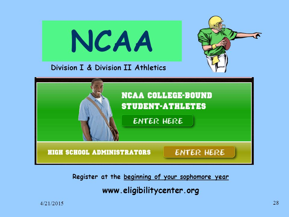 NCAA Register at the beginning of your sophomore year www.eligibilitycenter.org 4/21/2015 28 Division I & Division II Athletics