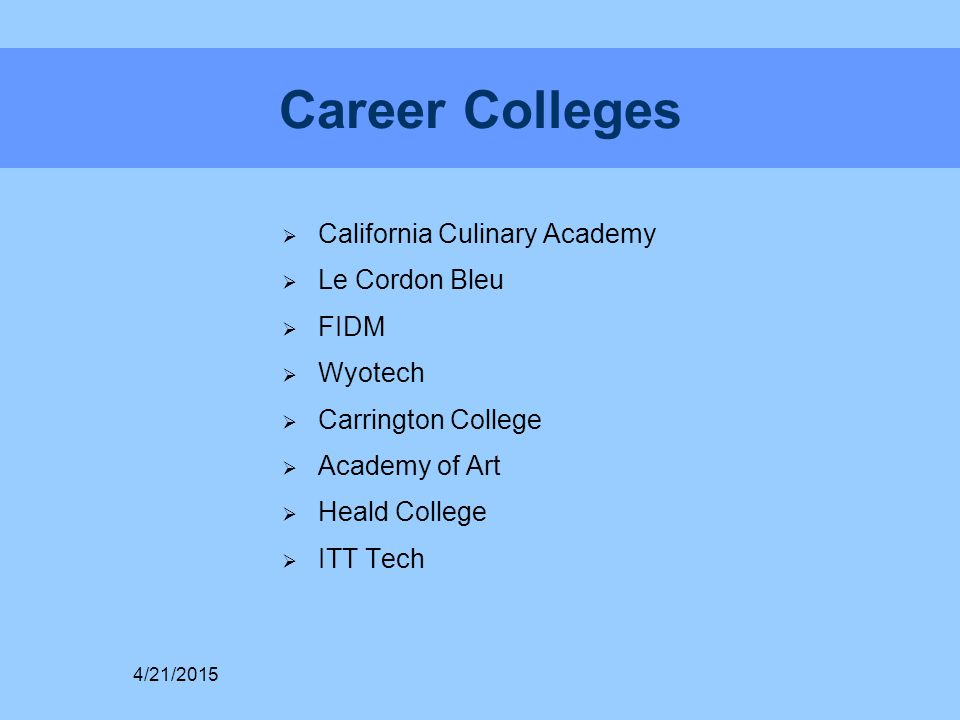 Career Colleges  California Culinary Academy  Le Cordon Bleu  FIDM  Wyotech  Carrington College  Academy of Art  Heald College  ITT Tech 4/21/2015