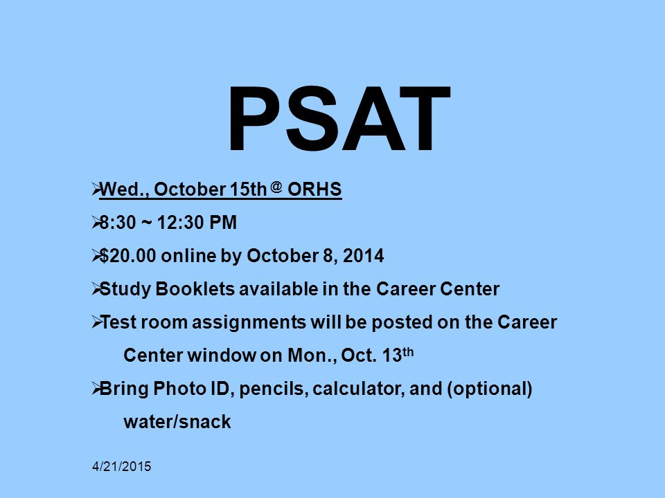 PSAT  Wed., October 15th @ ORHS  8:30 ~ 12:30 PM  $20.00 online by October 8, 2014  Study Booklets available in the Career Center  Test room assignments will be posted on the Career Center window on Mon., Oct.