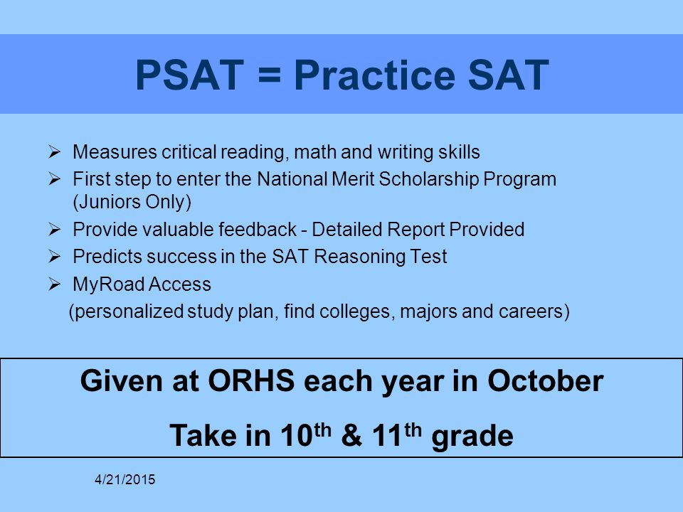 PSAT = Practice SAT  Measures critical reading, math and writing skills  First step to enter the National Merit Scholarship Program (Juniors Only) 