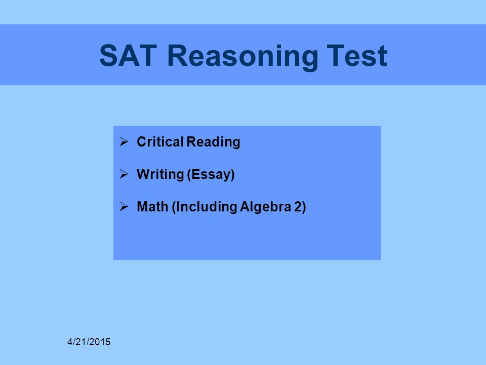 SAT Reasoning Test  Critical Reading  Writing (Essay)  Math (Including Algebra 2) 4/21/2015