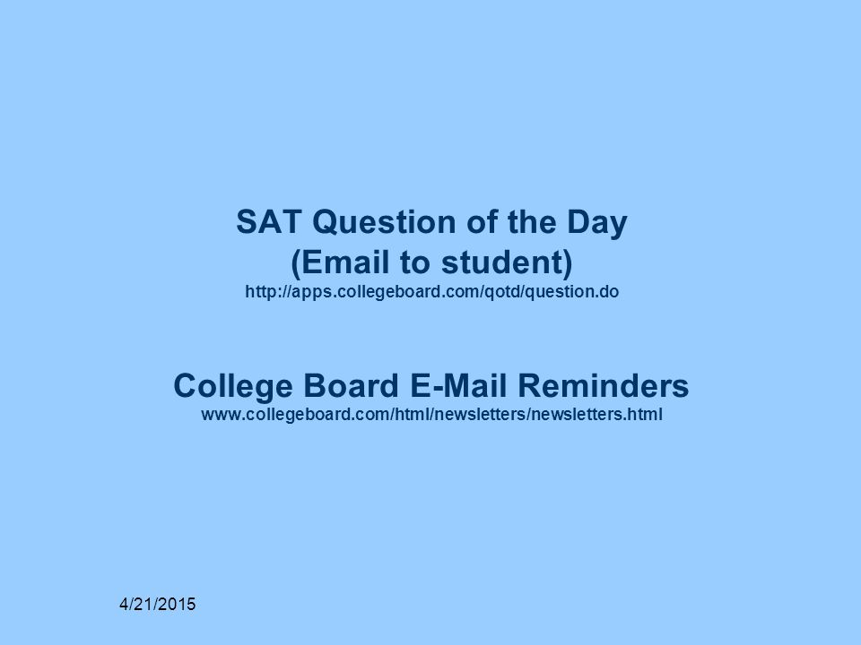 SAT Question of the Day (Email to student) http://apps.collegeboard.com/qotd/question.do College Board E-Mail Reminders www.collegeboard.com/html/newsletters/newsletters.html 4/21/2015
