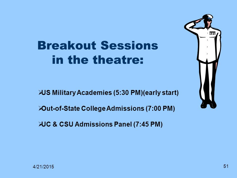 Breakout Sessions in the theatre:  US Military Academies (5:30 PM)(early start)  Out-of-State College Admissions (7:00 PM)  UC & CSU Admissions Pan