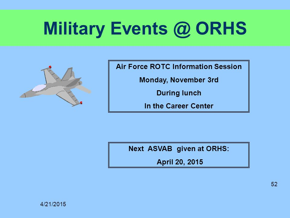 Military Events @ ORHS Next ASVAB given at ORHS: April 20, 2015 4/21/2015 52 Air Force ROTC Information Session Monday, November 3rd During lunch In the Career Center