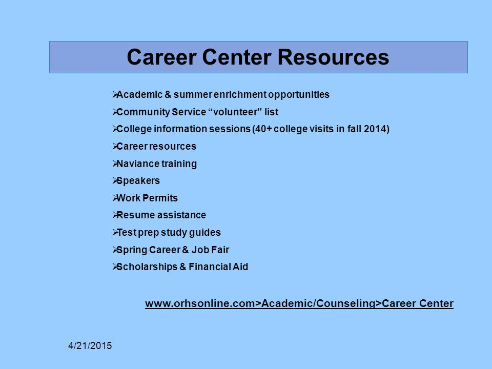 Career Center Resources  Academic & summer enrichment opportunities  Community Service volunteer list  College information sessions (40+ college visits in fall 2014)  Career resources  Naviance training  Speakers  Work Permits  Resume assistance  Test prep study guides  Spring Career & Job Fair  Scholarships & Financial Aid www.orhsonline.com>Academic/Counseling>Career Center 4/21/2015