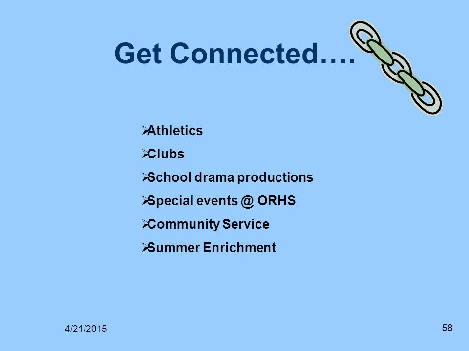 Get Connected…. 4/21/2015 58  Athletics  Clubs  School drama productions  Special events @ ORHS  Community Service  Summer Enrichment