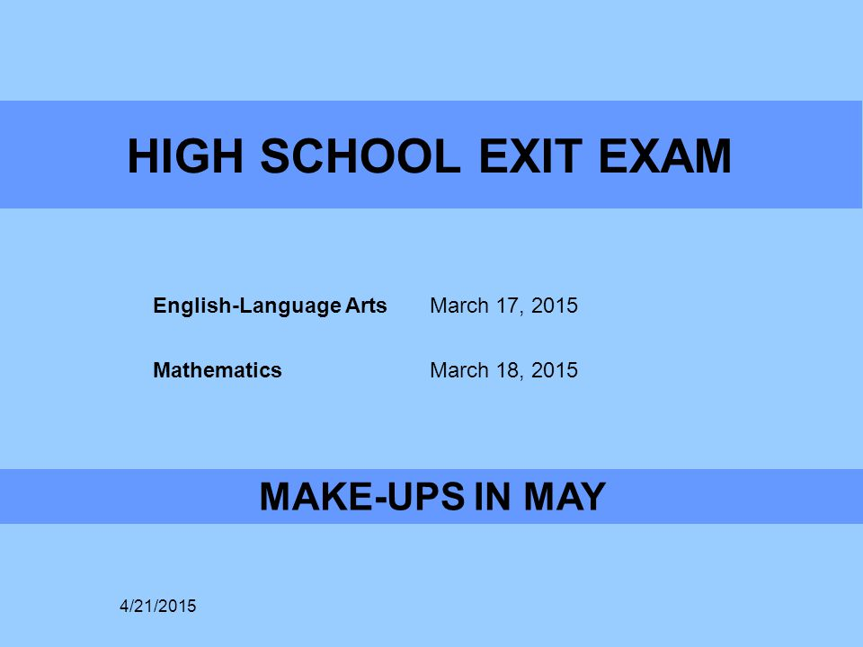 HIGH SCHOOL EXIT EXAM English-Language Arts March 17, 2015 Mathematics March 18, 2015 MAKE-UPS IN MAY 4/21/2015