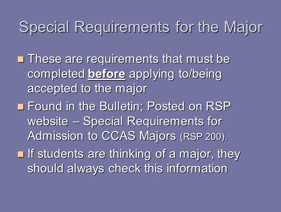 Special Requirements for the Major These are requirements that must be completed before applying to/being accepted to the major These are requirements that must be completed before applying to/being accepted to the major Found in the Bulletin; Posted on RSP website – Special Requirements for Admission to CCAS Majors (RSP 200).