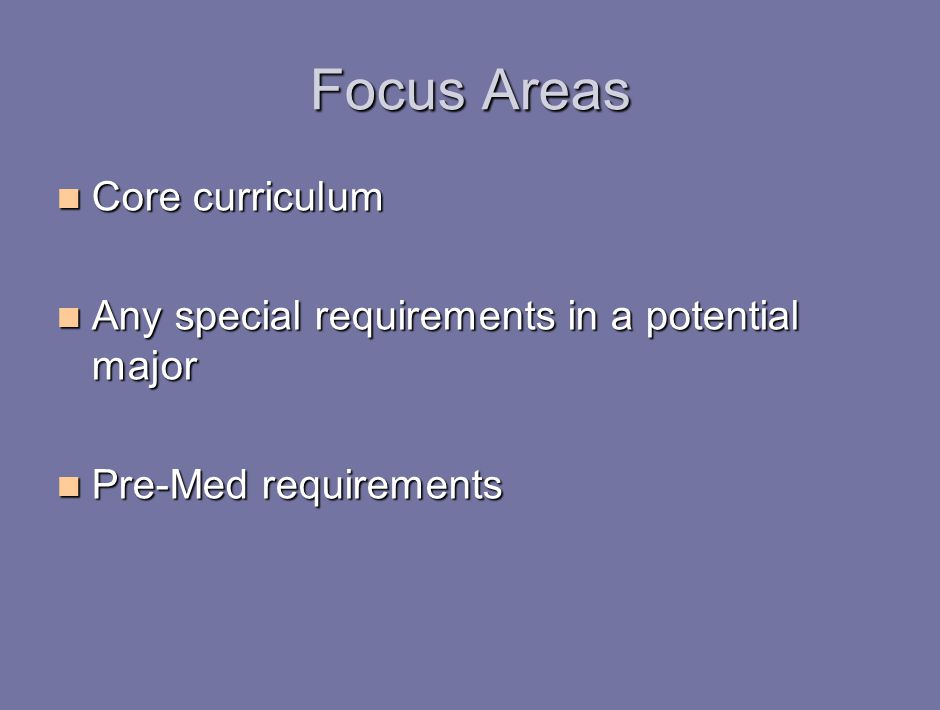Focus Areas Core curriculum Core curriculum Any special requirements in a potential major Any special requirements in a potential major Pre-Med requirements Pre-Med requirements