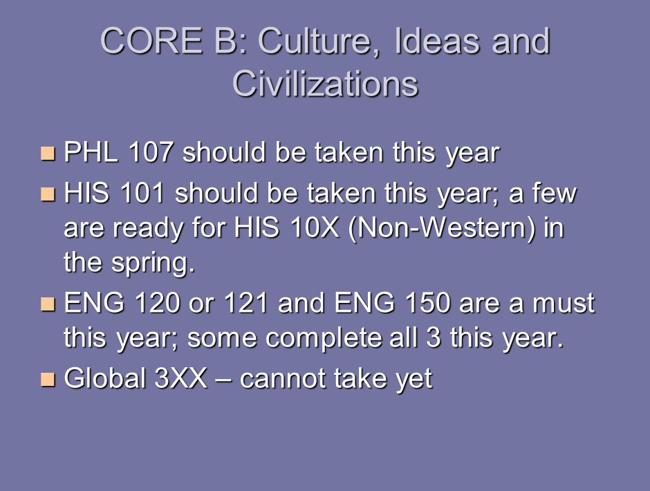 CORE B: Culture, Ideas and Civilizations PHL 107 should be taken this year PHL 107 should be taken this year HIS 101 should be taken this year; a few are ready for HIS 10X (Non-Western) in the spring.