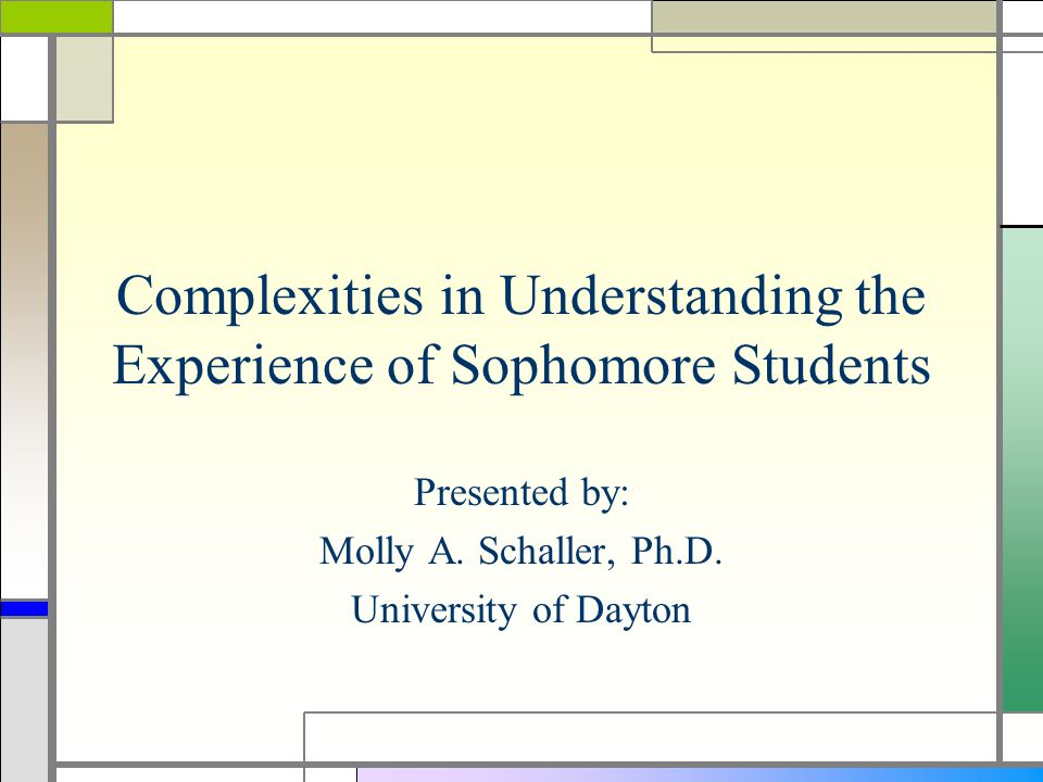 Complexities in Understanding the Experience of Sophomore Students Presented by: Molly A.