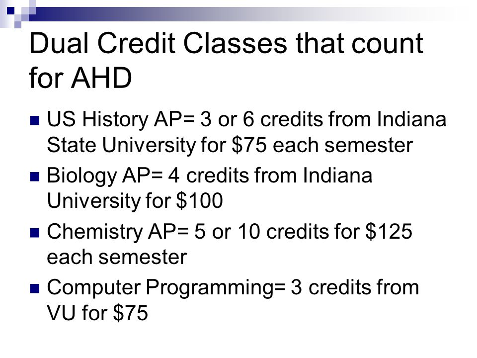 Dual Credit Classes that count for AHD US History AP= 3 or 6 credits from Indiana State University for $75 each semester Biology AP= 4 credits from In