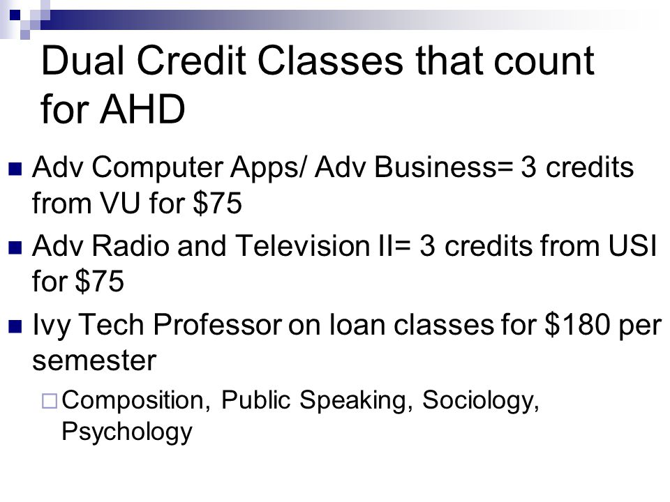 Dual Credit Classes that count for AHD Adv Computer Apps/ Adv Business= 3 credits from VU for $75 Adv Radio and Television II= 3 credits from USI for $75 Ivy Tech Professor on loan classes for $180 per semester  Composition, Public Speaking, Sociology, Psychology