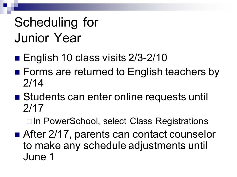 Scheduling for Junior Year English 10 class visits 2/3-2/10 Forms are returned to English teachers by 2/14 Students can enter online requests until 2/17  In PowerSchool, select Class Registrations After 2/17, parents can contact counselor to make any schedule adjustments until June 1