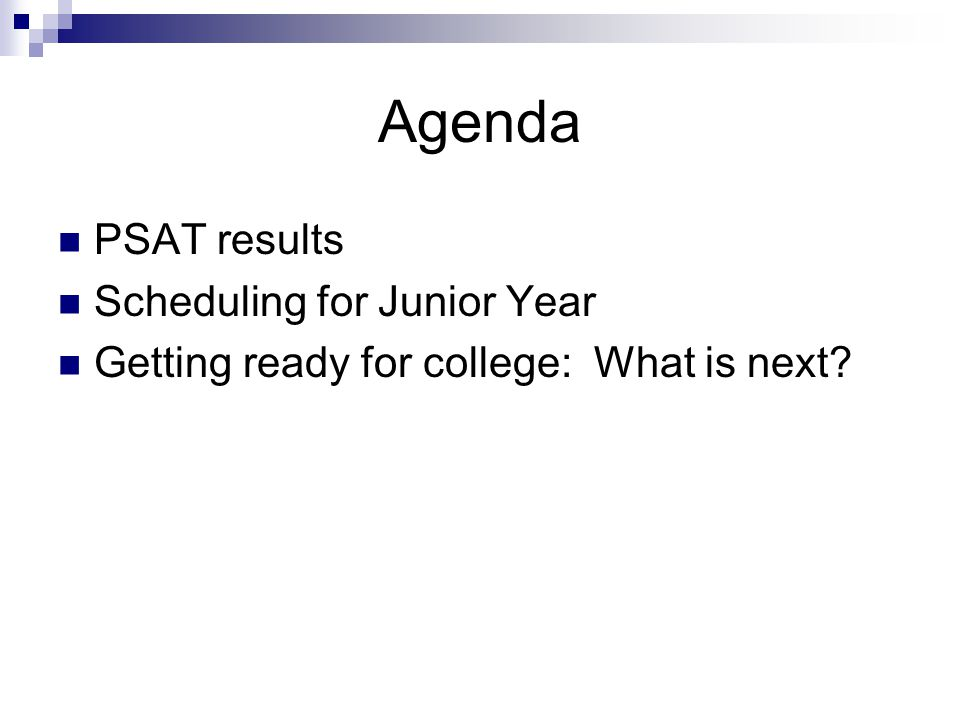 Agenda PSAT results Scheduling for Junior Year Getting ready for college: What is next?
