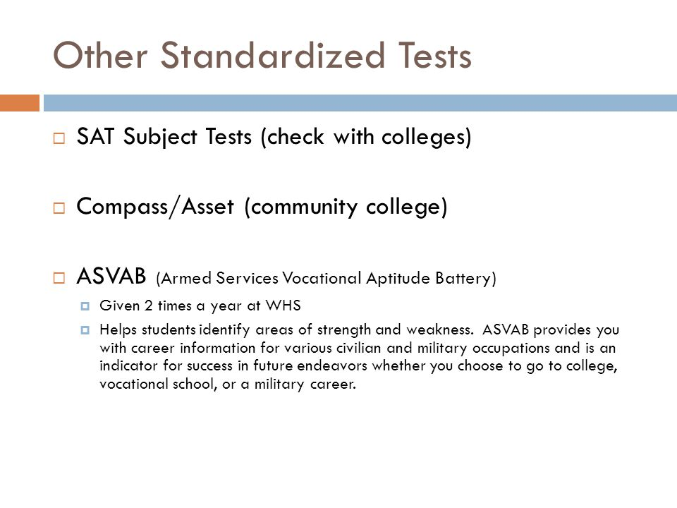 Other Standardized Tests  SAT Subject Tests (check with colleges)  Compass/Asset (community college)  ASVAB (Armed Services Vocational Aptitude Bat