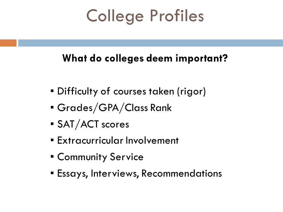 College Profiles What do colleges deem important? ▪ Difficulty of courses taken (rigor) ▪ Grades/GPA/Class Rank ▪ SAT/ACT scores ▪ Extracurricular Inv