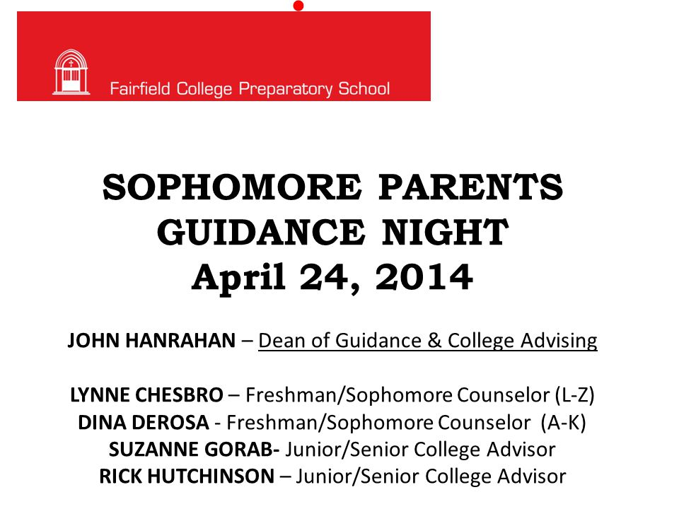 SOPHOMORE PARENTS GUIDANCE NIGHT April 24, 2014 JOHN HANRAHAN – Dean of Guidance & College Advising LYNNE CHESBRO – Freshman/Sophomore Counselor (L-Z) DINA DEROSA - Freshman/Sophomore Counselor (A-K) SUZANNE GORAB- Junior/Senior College Advisor RICK HUTCHINSON – Junior/Senior College Advisor