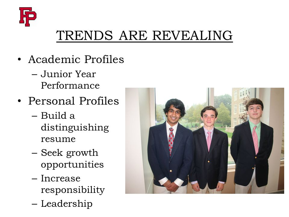 TRENDS ARE REVEALING Academic Profiles – Junior Year Performance Personal Profiles – Build a distinguishing resume – Seek growth opportunities – Increase responsibility – Leadership