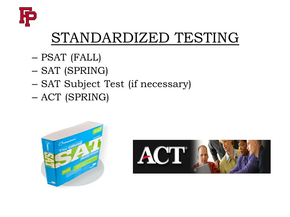 STANDARDIZED TESTING – PSAT (FALL) – SAT (SPRING) – SAT Subject Test (if necessary) – ACT (SPRING)