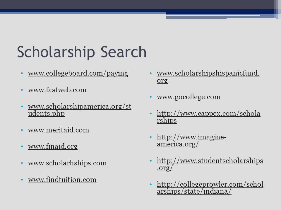 Scholarship Search www.collegeboard.com/paying www.fastweb.com www.scholarshipamerica.org/st udents.phpwww.scholarshipamerica.org/st udents.php www.meritaid.com www.finaid.org www.scholarhships.com www.findtuition.com www.scholarshipshispanicfund.