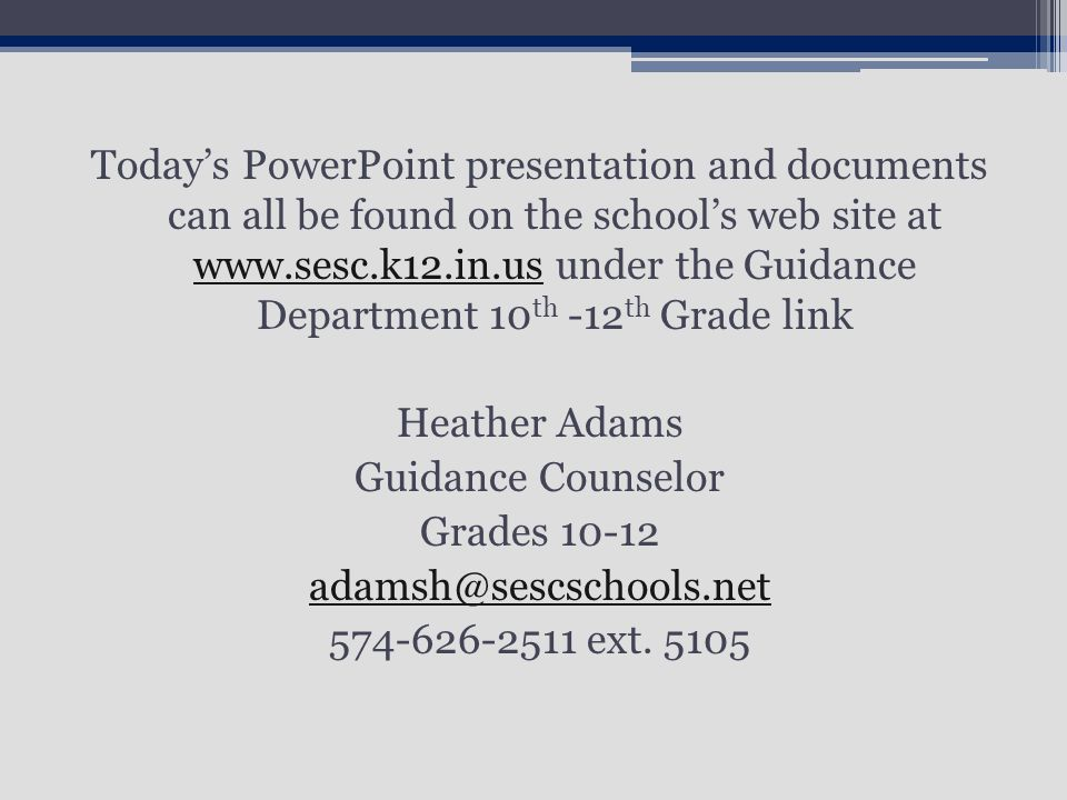 Today's PowerPoint presentation and documents can all be found on the school's web site at   under the Guidance Department 10 th -12 th Grade link   Heather Adams Guidance Counselor Grades ext.