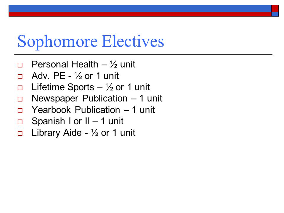 Sophomore Electives  Personal Health – ½ unit  Adv. PE - ½ or 1 unit  Lifetime Sports – ½ or 1 unit  Newspaper Publication – 1 unit  Yearbook Pub