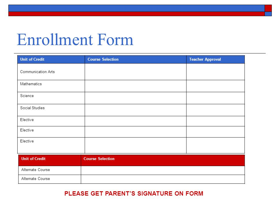 Enrollment Form Unit of CreditCourse SelectionTeacher Approval Communication Arts Mathematics Science Social Studies Elective Unit of CreditCourse Selection Alternate Course PLEASE GET PARENT'S SIGNATURE ON FORM