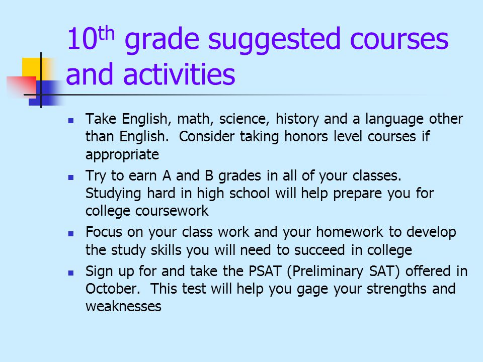 10 th grade suggested courses and activities Take English, math, science, history and a language other than English. Consider taking honors level cour