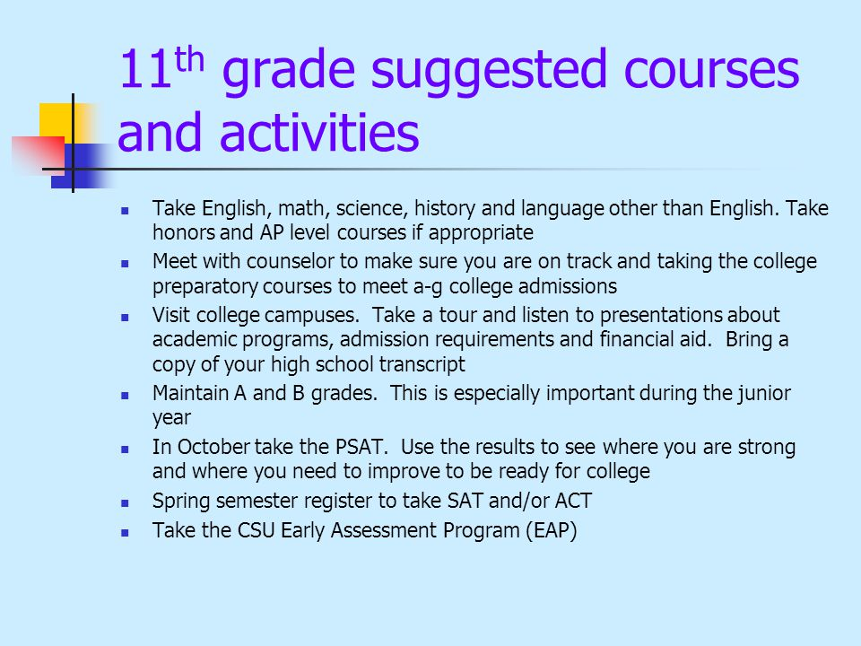 11 th grade suggested courses and activities Take English, math, science, history and language other than English. Take honors and AP level courses if