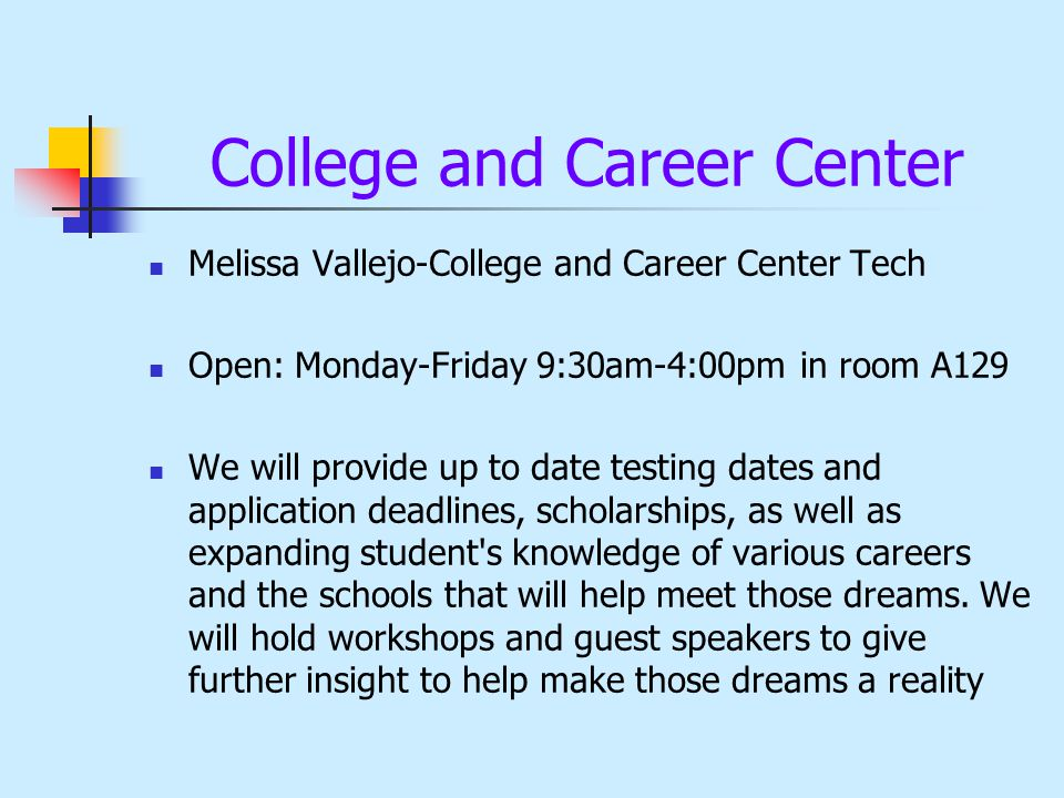 College and Career Center Melissa Vallejo-College and Career Center Tech Open: Monday-Friday 9:30am-4:00pm in room A129 We will provide up to date tes