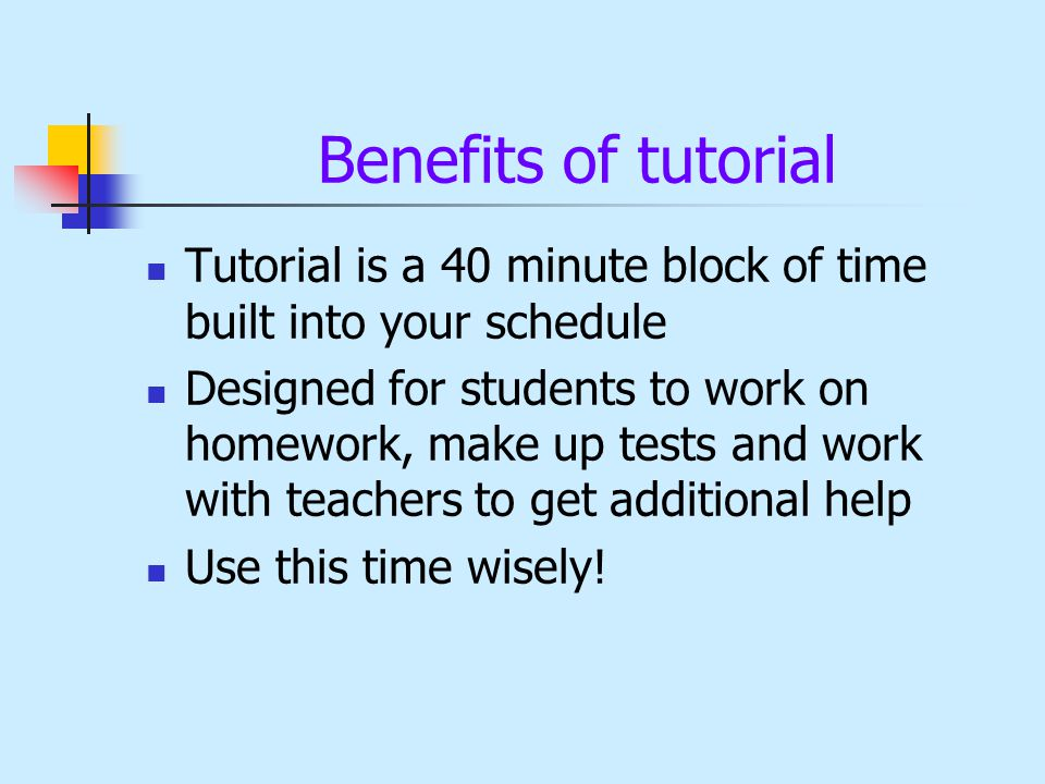 Benefits of tutorial Tutorial is a 40 minute block of time built into your schedule Designed for students to work on homework, make up tests and work