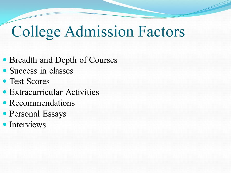 College Admission Factors Breadth and Depth of Courses Success in classes Test Scores Extracurricular Activities Recommendations Personal Essays Interviews