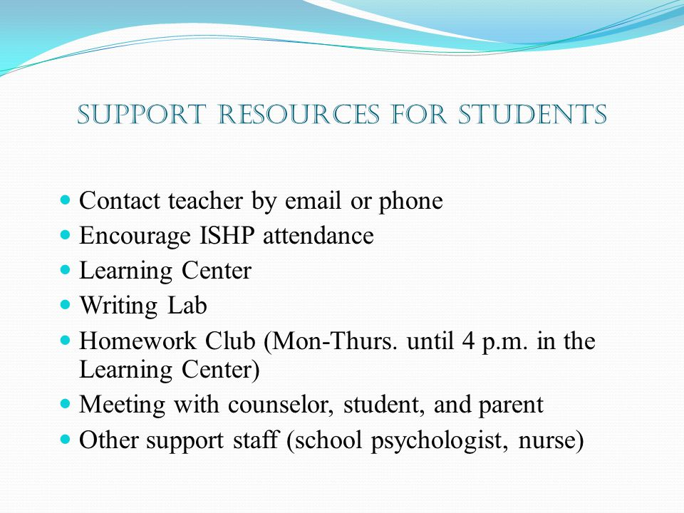 Support Resources for students Contact teacher by email or phone Encourage ISHP attendance Learning Center Writing Lab Homework Club (Mon-Thurs.
