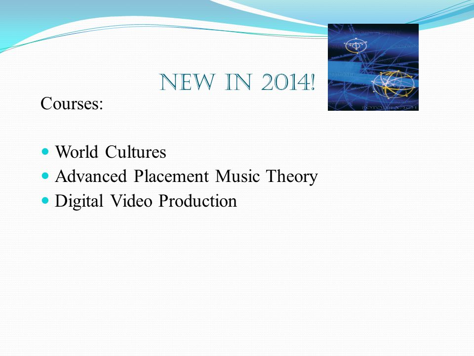 New in 2014! Courses: World Cultures Advanced Placement Music Theory Digital Video Production