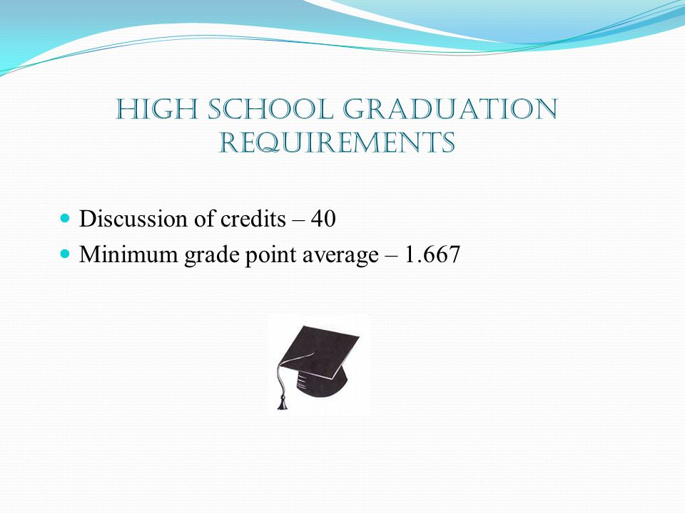 High School Graduation Requirements Discussion of credits – 40 Minimum grade point average – 1.667