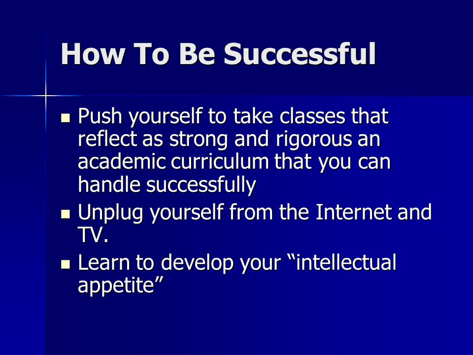 How To Be Successful Push yourself to take classes that reflect as strong and rigorous an academic curriculum that you can handle successfully Push yourself to take classes that reflect as strong and rigorous an academic curriculum that you can handle successfully Unplug yourself from the Internet and TV.